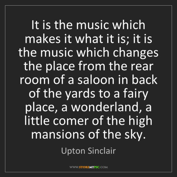 Upton Sinclair: It is the music which makes it what it is; it is the...