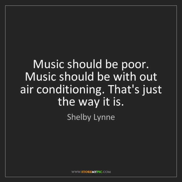Shelby Lynne: Music should be poor. Music should be with out air conditioning....