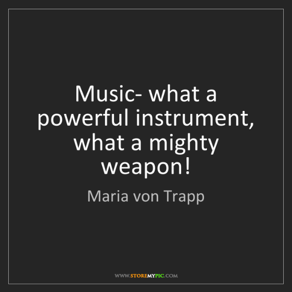 Maria von Trapp: Music- what a powerful instrument, what a mighty weapon!