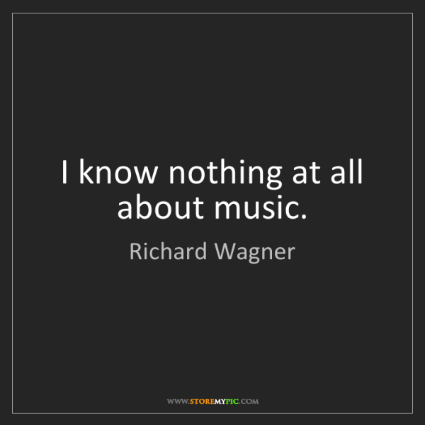 Richard Wagner: I know nothing at all about music.