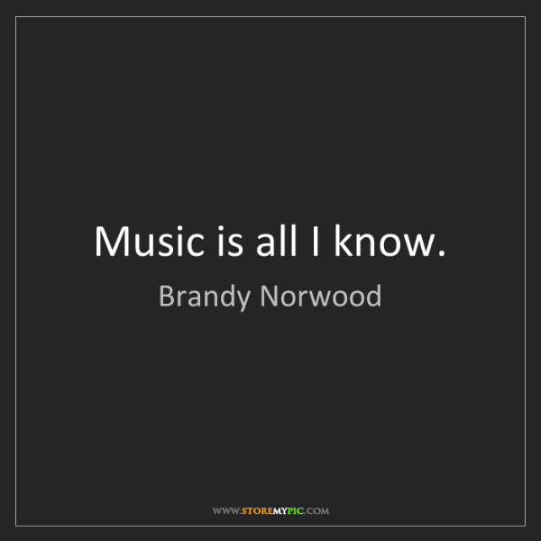 Brandy Norwood: Music is all I know.