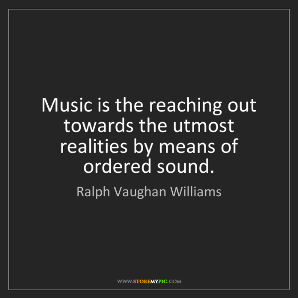 Ralph Vaughan Williams: Music is the reaching out towards the utmost realities...
