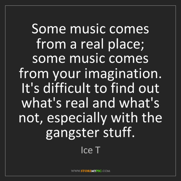 Ice T: Some music comes from a real place; some music comes...