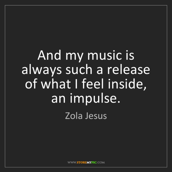 Zola Jesus: And my music is always such a release of what I feel...