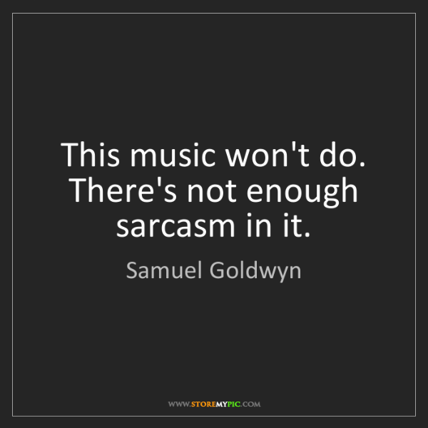 Samuel Goldwyn: This music won't do. There's not enough sarcasm in it.