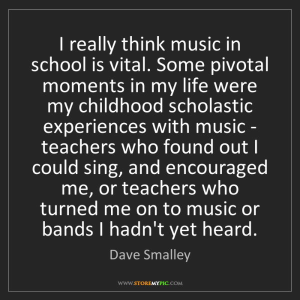 Dave Smalley: I really think music in school is vital. Some pivotal...