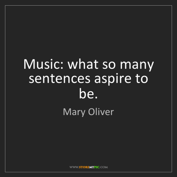 Mary Oliver: Music: what so many sentences aspire to be.