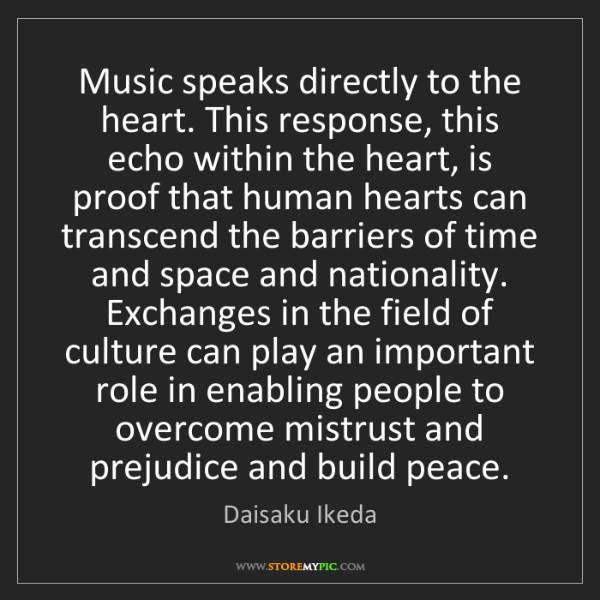 Daisaku Ikeda: Music speaks directly to the heart. This response, this...
