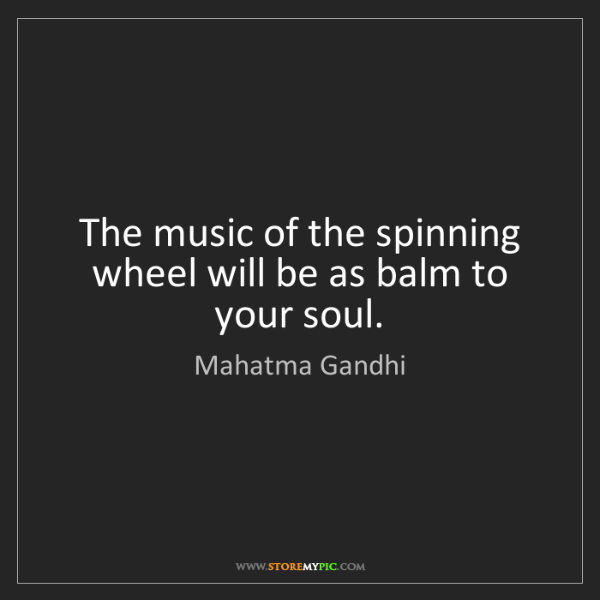 Mahatma Gandhi: The music of the spinning wheel will be as balm to your...