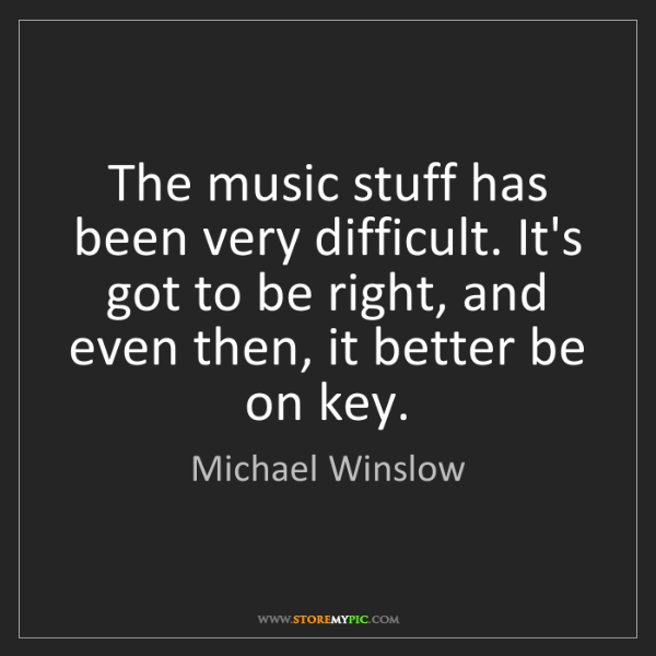 Michael Winslow: The music stuff has been very difficult. It's got to...