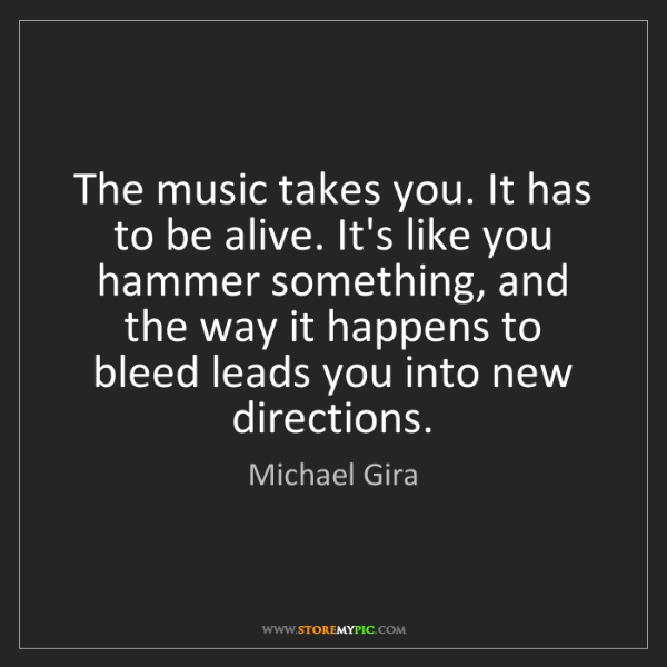 Michael Gira: The music takes you. It has to be alive. It's like you...