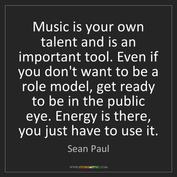Sean Paul: Music is your own talent and is an important tool. Even...