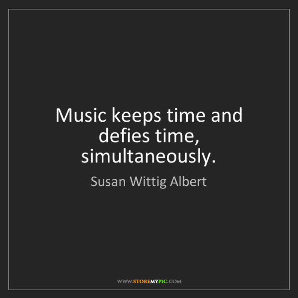 Susan Wittig Albert: Music keeps time and defies time, simultaneously.