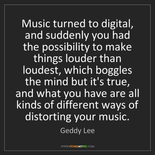 Geddy Lee: Music turned to digital, and suddenly you had the possibility...