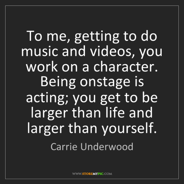 Carrie Underwood: To me, getting to do music and videos, you work on a...
