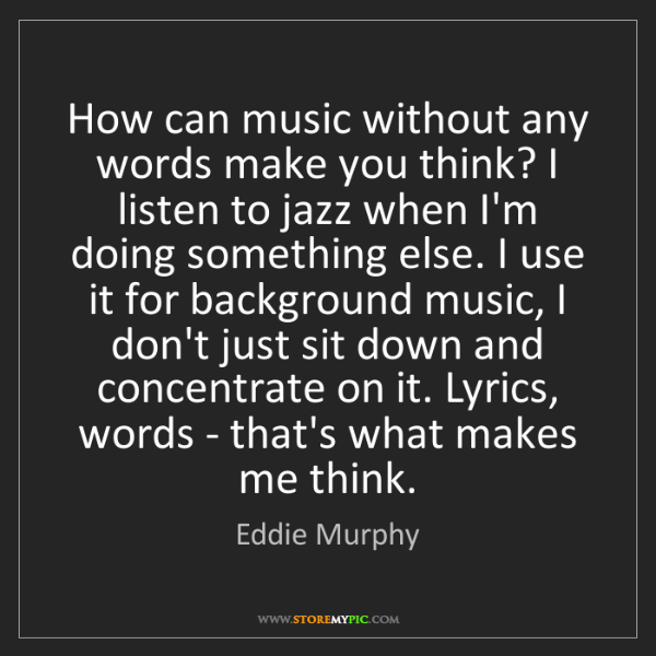 Eddie Murphy: How can music without any words make you think? I listen...