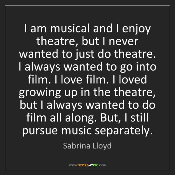 Sabrina Lloyd: I am musical and I enjoy theatre, but I never wanted...
