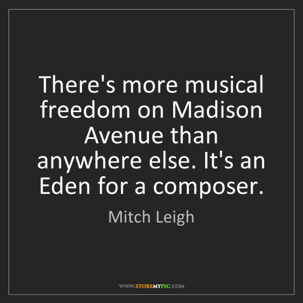 Mitch Leigh: There's more musical freedom on Madison Avenue than anywhere...