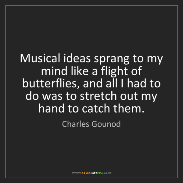 Charles Gounod: Musical ideas sprang to my mind like a flight of butterflies,...