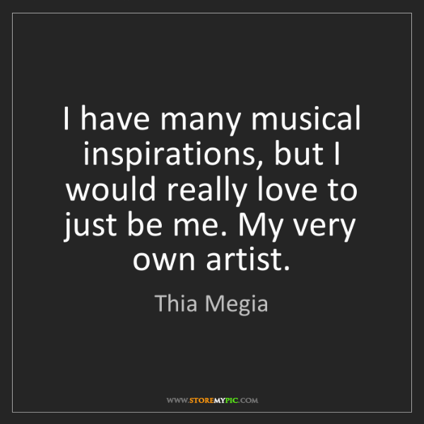 Thia Megia: I have many musical inspirations, but I would really...