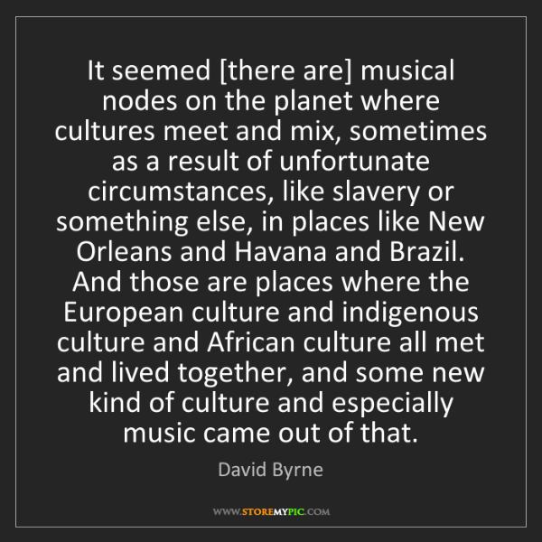 David Byrne: It seemed [there are] musical nodes on the planet where...