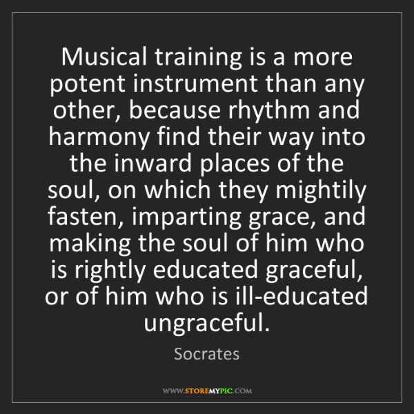 Socrates: Musical training is a more potent instrument than any...