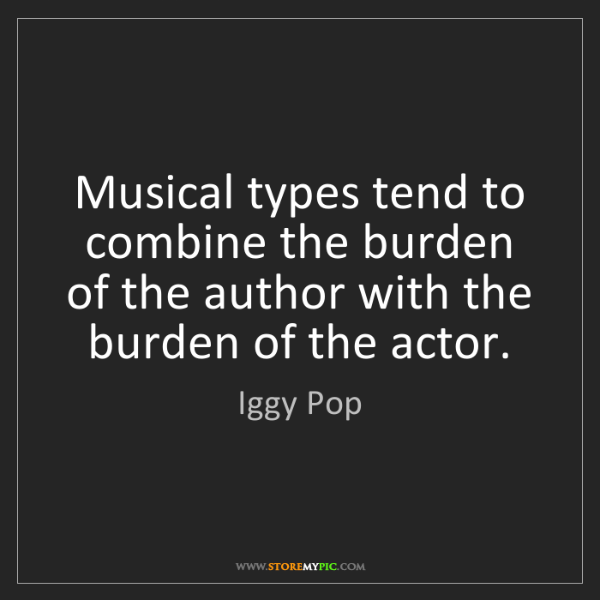 Iggy Pop: Musical types tend to combine the burden of the author...