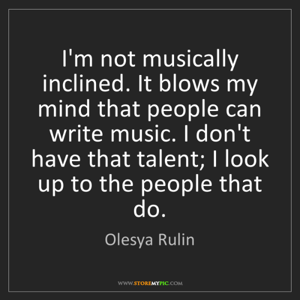 Olesya Rulin: I'm not musically inclined. It blows my mind that people...