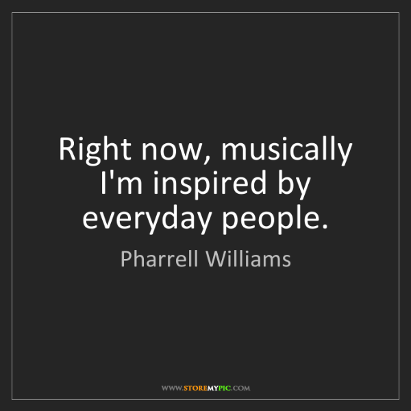 Pharrell Williams: Right now, musically I'm inspired by everyday people.
