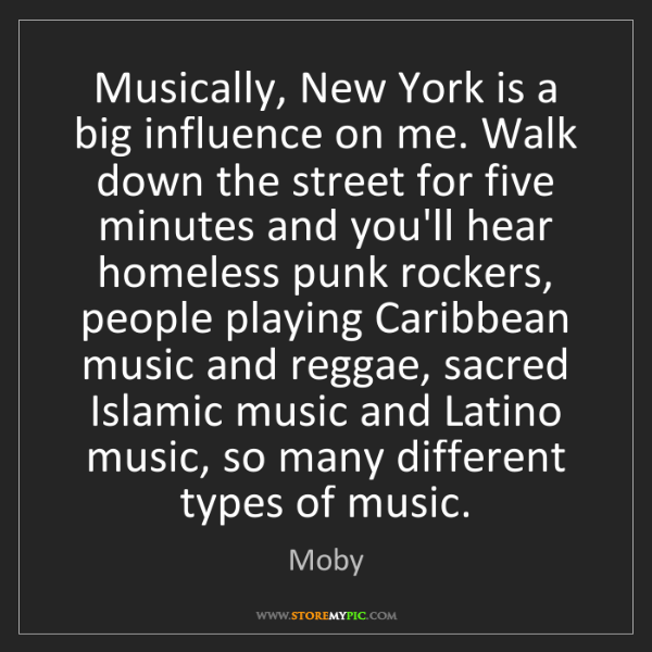 Moby: Musically, New York is a big influence on me. Walk down...