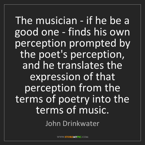 John Drinkwater: The musician - if he be a good one - finds his own perception...