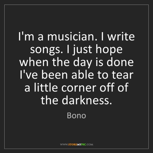 Bono: I'm a musician. I write songs. I just hope when the day...