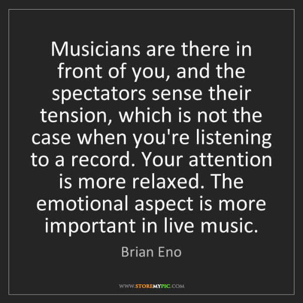 Brian Eno: Musicians are there in front of you, and the spectators...