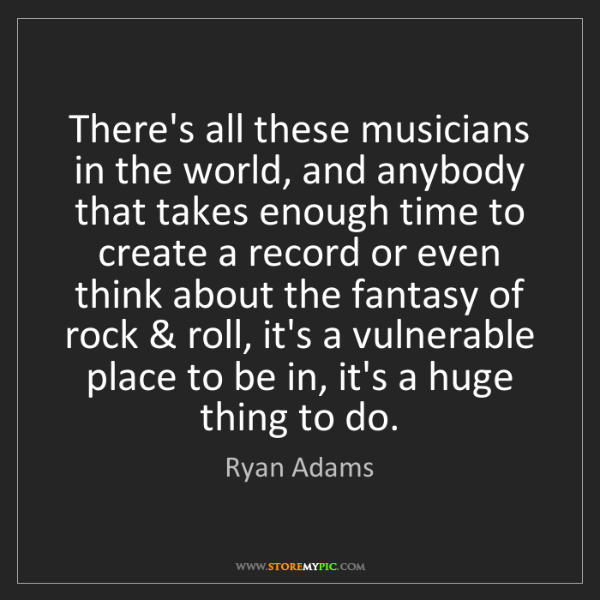 Ryan Adams: There's all these musicians in the world, and anybody...