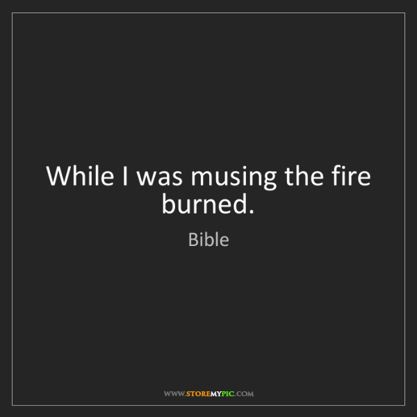 Bible: While I was musing the fire burned.