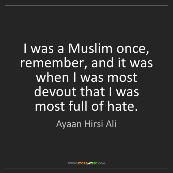 Ayaan Hirsi Ali: I was a Muslim once, remember, and it was when I was...