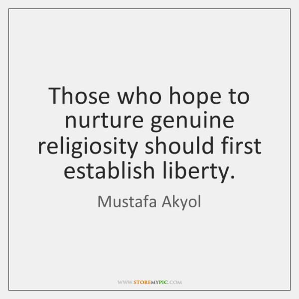 Those who hope to nurture genuine religiosity should first establish liberty.