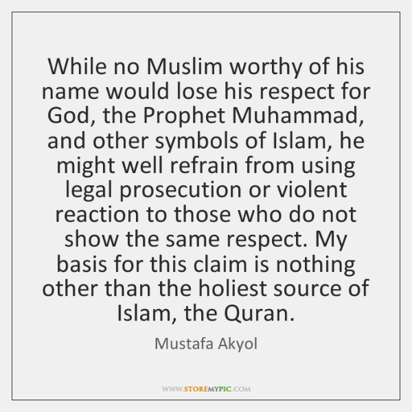 While no Muslim worthy of his name would lose his respect for ...