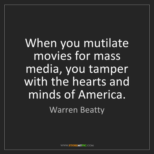 Warren Beatty: When you mutilate movies for mass media, you tamper with...