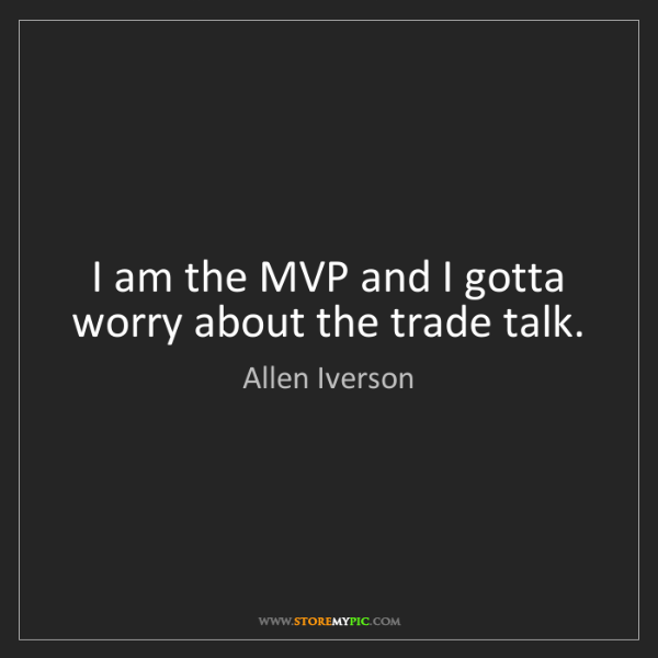 Allen Iverson: I am the MVP and I gotta worry about the trade talk.