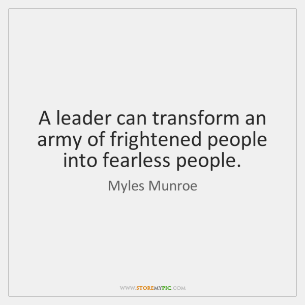 A leader can transform an army of frightened people into fearless people.