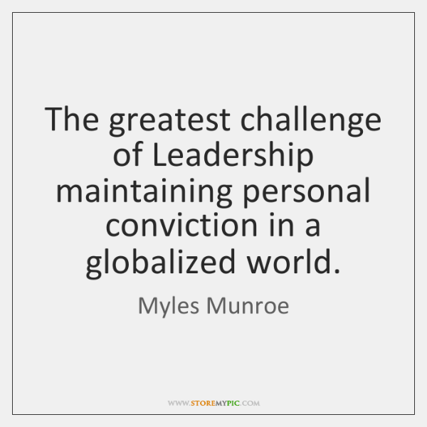 The greatest challenge of Leadership maintaining personal conviction in a globalized world.