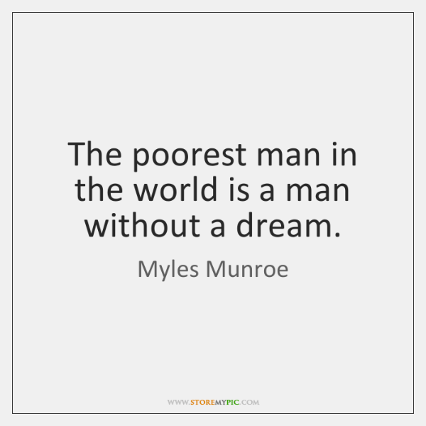 The poorest man in the world is a man without a dream.