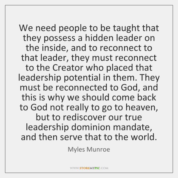 We need people to be taught that they possess a hidden leader ...