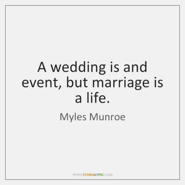 A wedding is and event, but marriage is a life.
