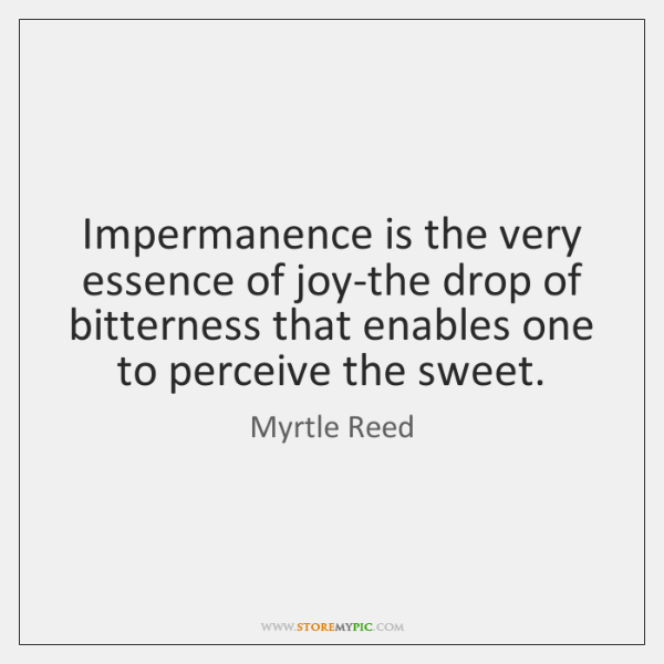 Impermanence is the very essence of joy-the drop of bitterness that enables ...