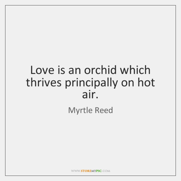Love is an orchid which thrives principally on hot air.