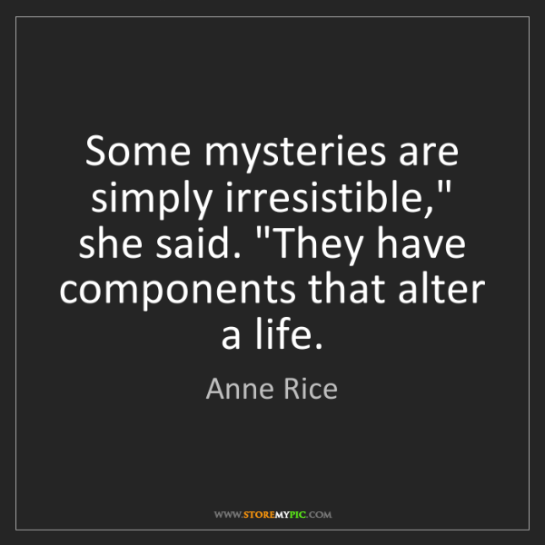 "Anne Rice: Some mysteries are simply irresistible,"" she said. ""They..."