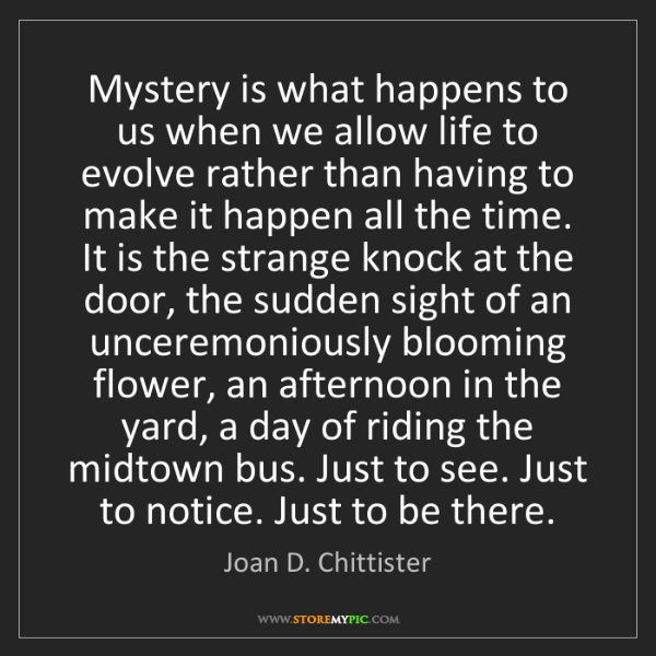 Joan D. Chittister: Mystery is what happens to us when we allow life to evolve...
