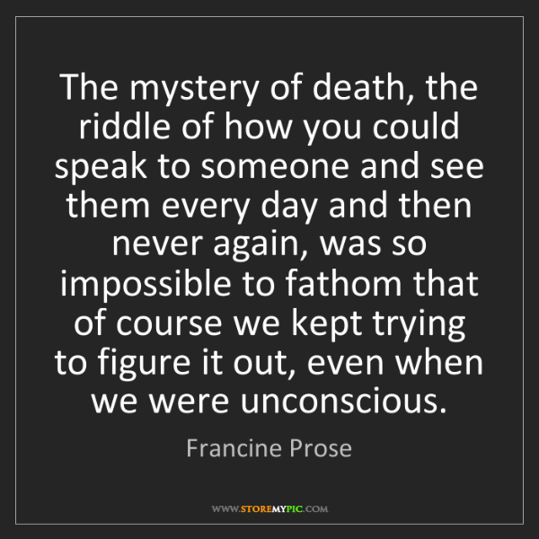 Francine Prose: The mystery of death, the riddle of how you could speak...